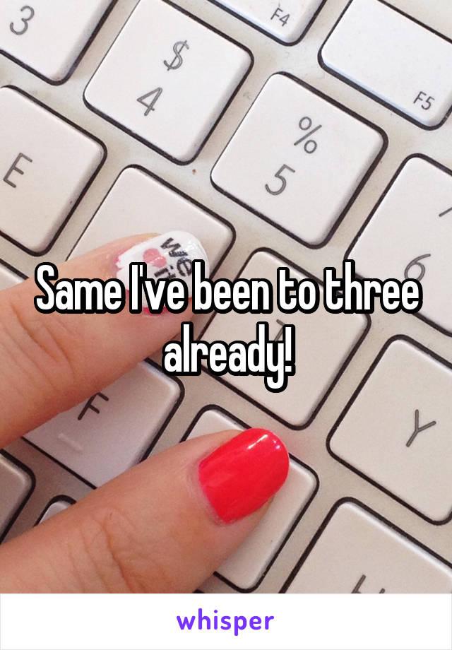 Same I've been to three already!