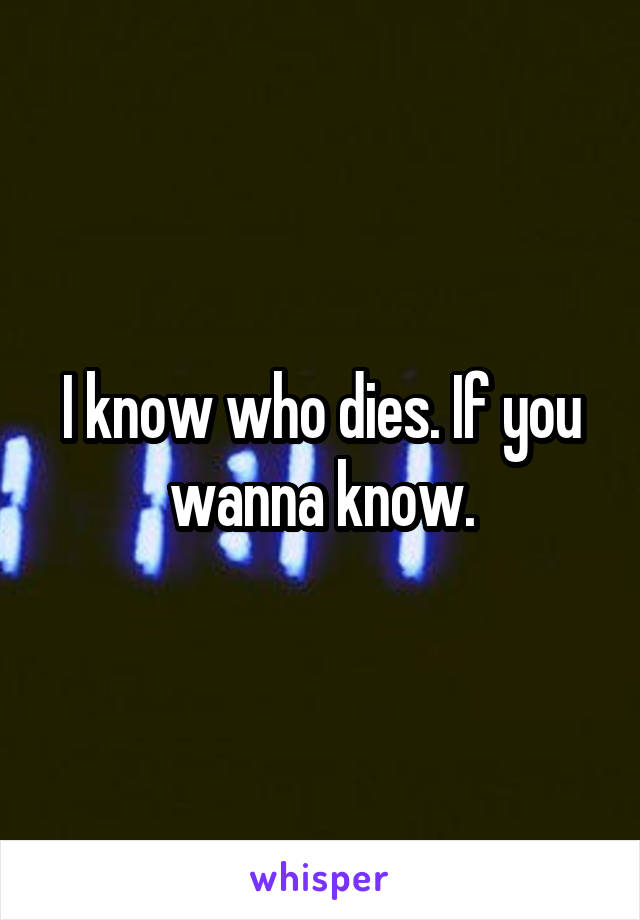 I know who dies. If you wanna know.