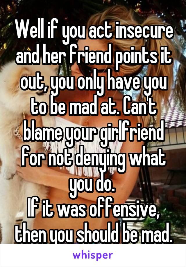 Well if you act insecure and her friend points it out, you