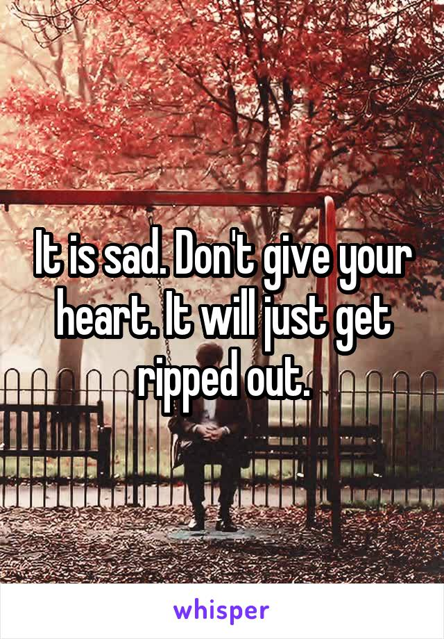 It is sad. Don't give your heart. It will just get ripped out.