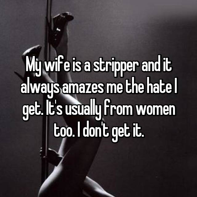 My wife is a stripper and it always amazes me the hate I get. It's usually from women too. I don't get it.