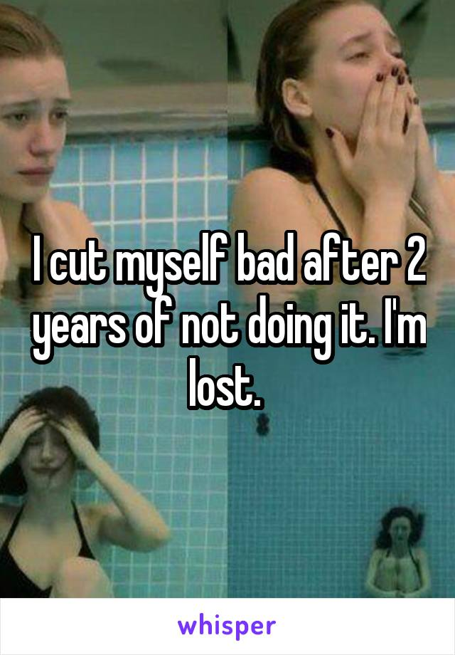 I cut myself bad after 2 years of not doing it. I'm lost.