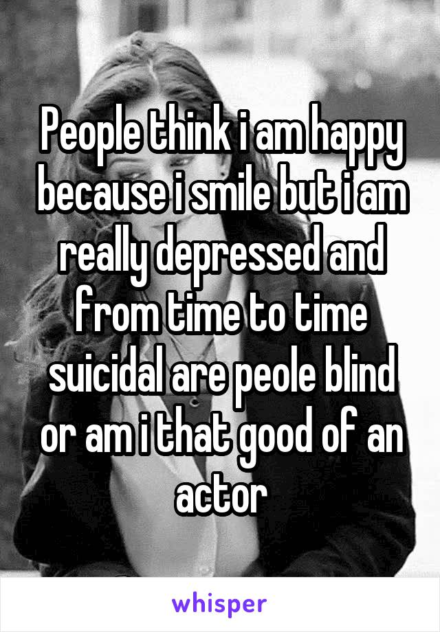 People think i am happy because i smile but i am really depressed and from time to time suicidal are peole blind or am i that good of an actor