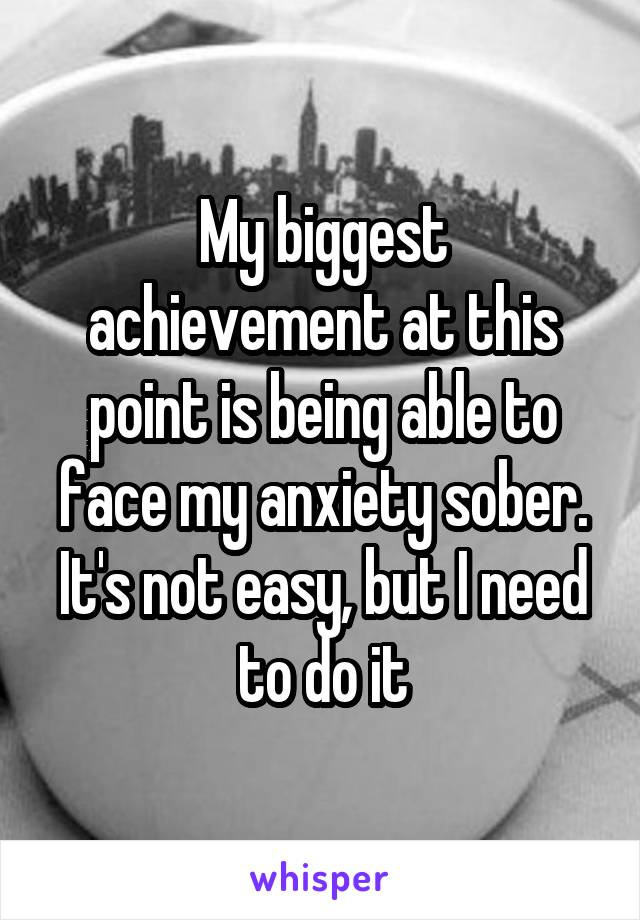 My biggest achievement at this point is being able to face my anxiety sober. It's not easy, but I need to do it