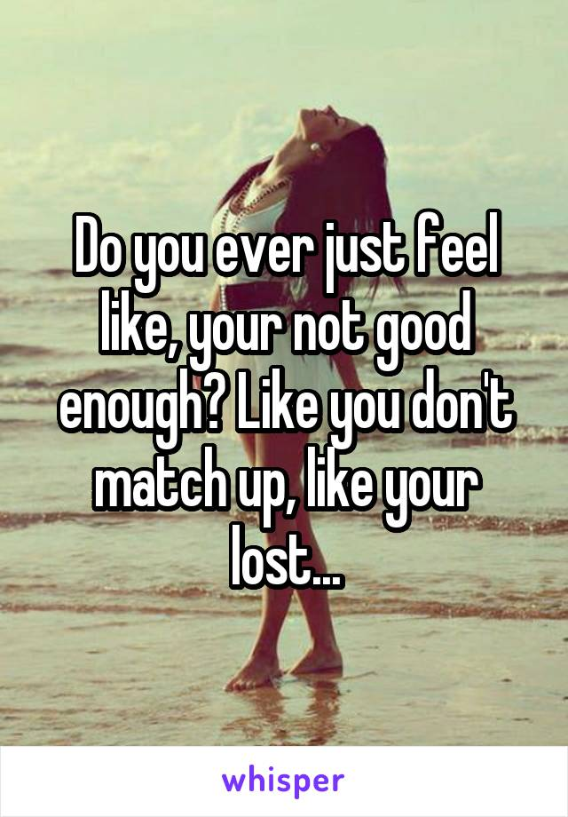 Do you ever just feel like, your not good enough? Like you don't match up, like your lost...