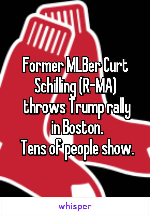 Former MLBer Curt Schilling (R-MA)  throws Trump rally  in Boston.  Tens of people show.