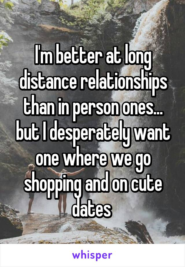 I'm better at long distance relationships than in person ones... but I desperately want one where we go shopping and on cute dates