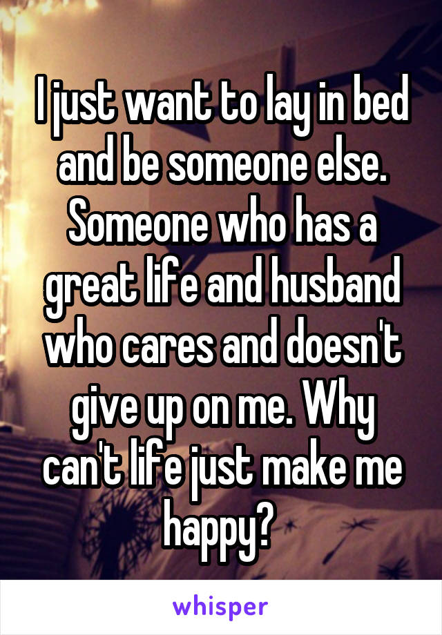 I just want to lay in bed and be someone else. Someone who has a great life and husband who cares and doesn't give up on me. Why can't life just make me happy?