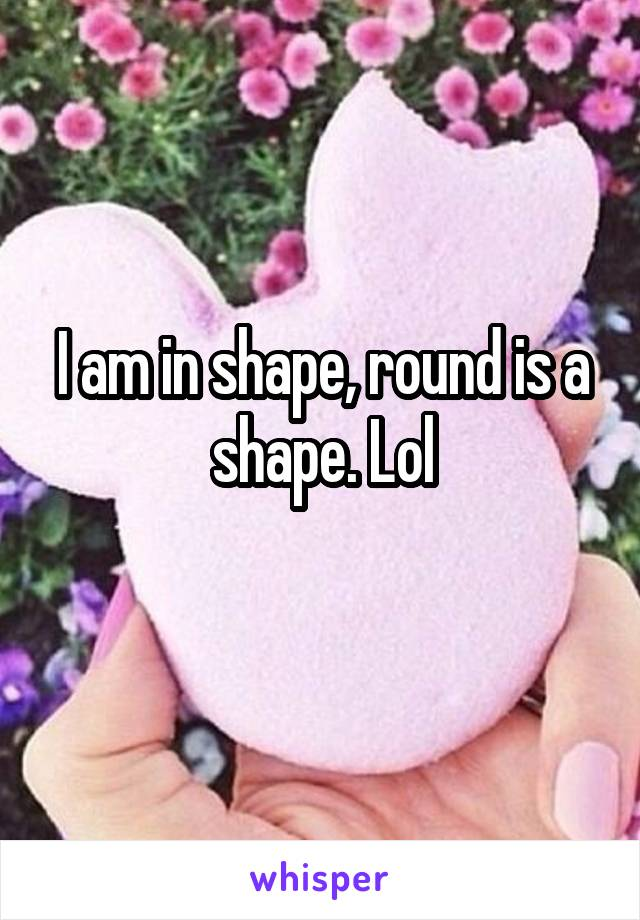 I am in shape, round is a shape. Lol