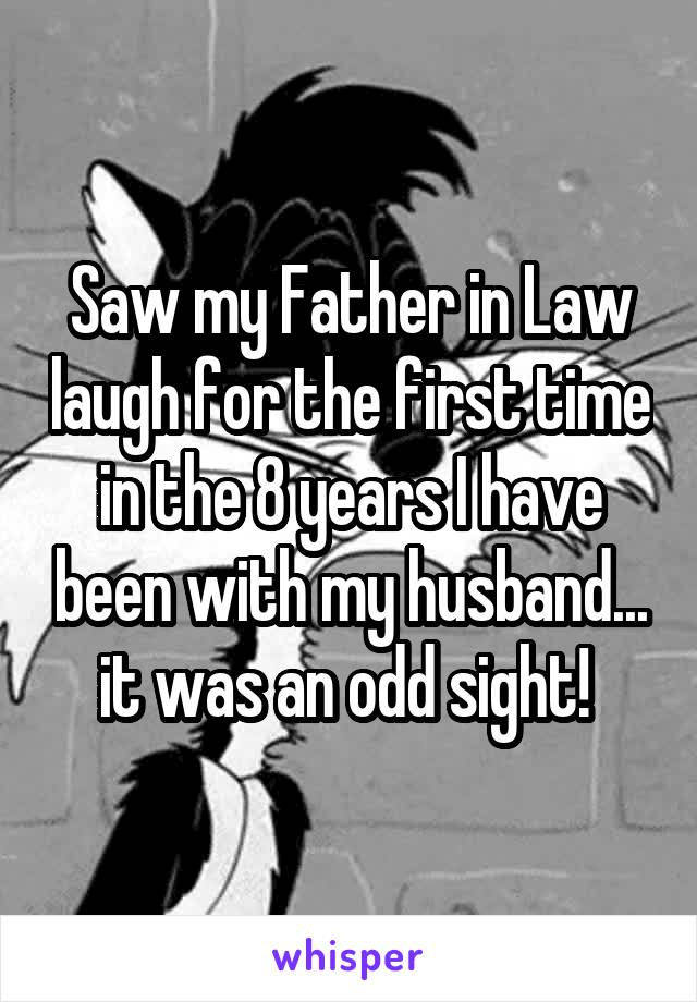 Saw my Father in Law laugh for the first time in the 8 years I have been with my husband... it was an odd sight!
