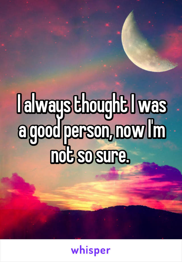 I always thought I was a good person, now I'm not so sure.