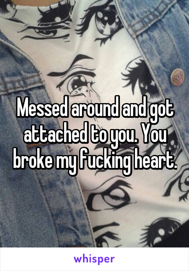 Messed around and got attached to you. You broke my fucking heart.