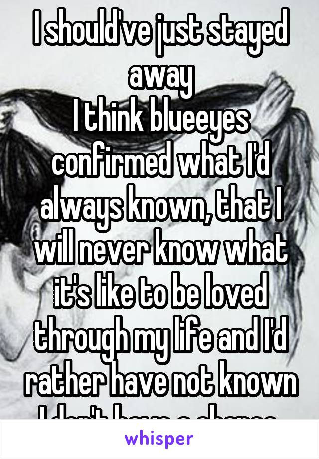 I should've just stayed away I think blueeyes confirmed what I'd always known, that I will never know what it's like to be loved through my life and I'd rather have not known I don't have a chance.