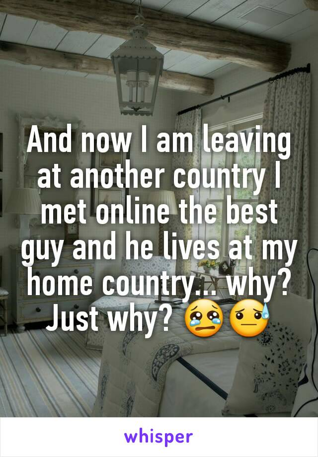 And now I am leaving at another country I met online the best guy and he lives at my home country... why? Just why? 😢😓