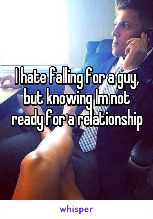I hate falling for a guy, but knowing Im not ready for a relationship