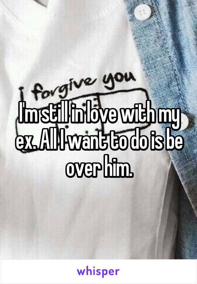 I'm still in love with my ex. All I want to do is be over him.