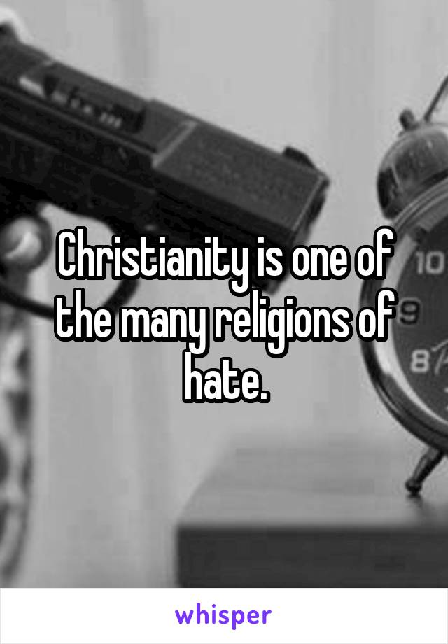 Christianity is one of the many religions of hate.