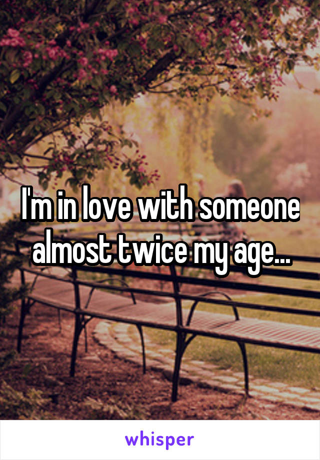 I'm in love with someone almost twice my age...