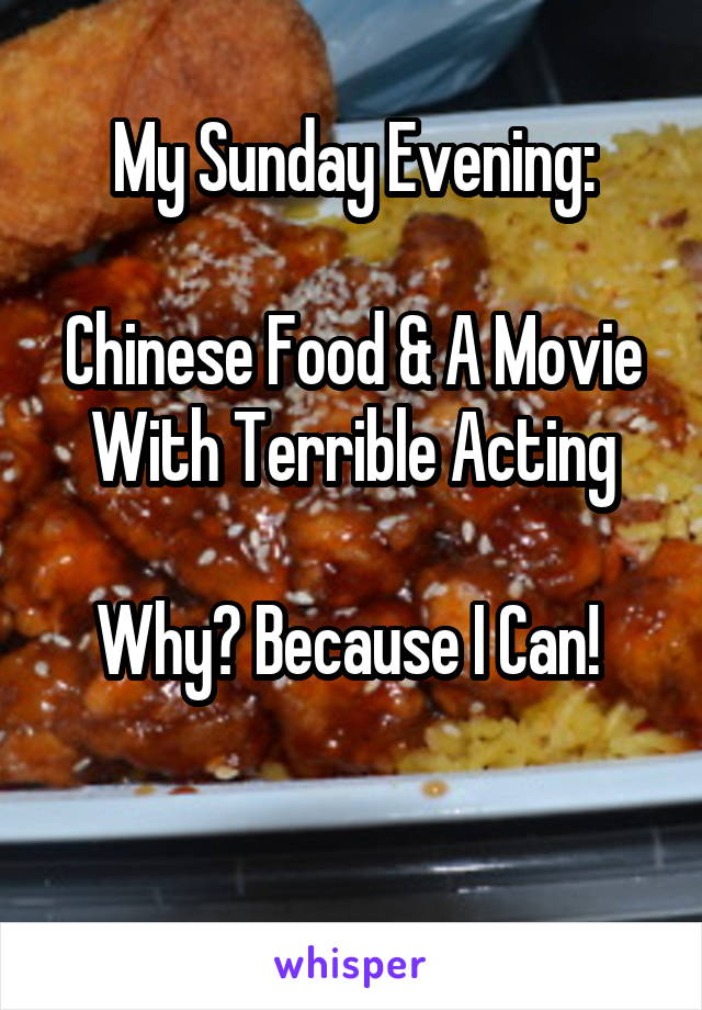 My Sunday Evening:  Chinese Food & A Movie With Terrible Acting  Why? Because I Can!