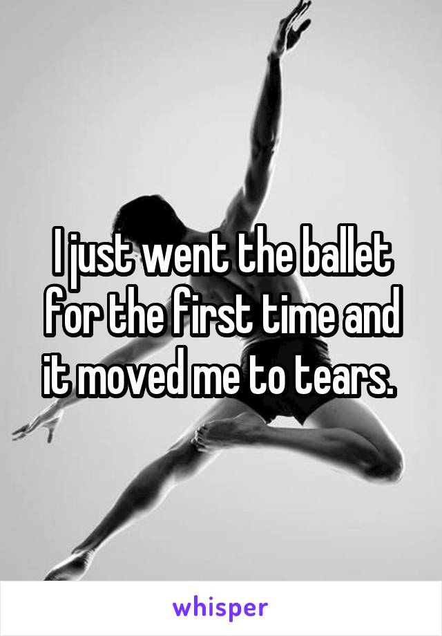 I just went the ballet for the first time and it moved me to tears.