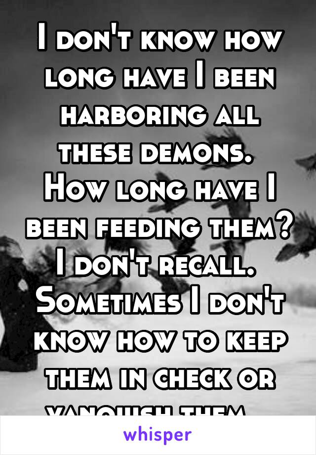 I don't know how long have I been harboring all these demons.  How long have I been feeding them? I don't recall.  Sometimes I don't know how to keep them in check or vanquish them.
