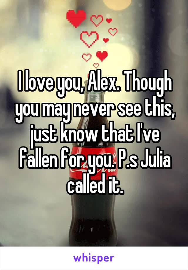 I love you, Alex. Though you may never see this, just know that I've fallen for you. P.s Julia called it.
