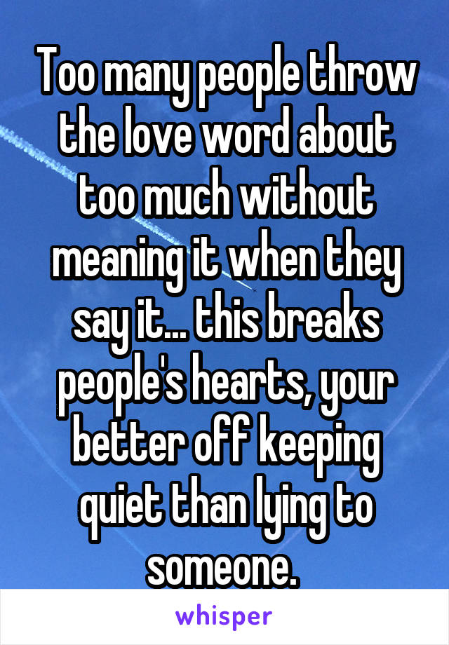 Too many people throw the love word about too much without meaning it when they say it... this breaks people's hearts, your better off keeping quiet than lying to someone.