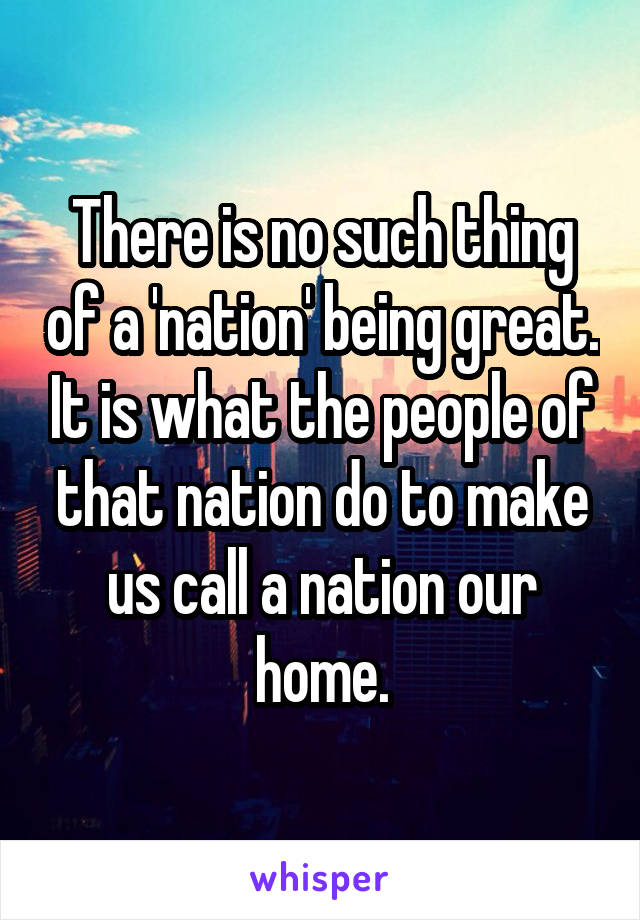 There is no such thing of a 'nation' being great. It is what the people of that nation do to make us call a nation our home.