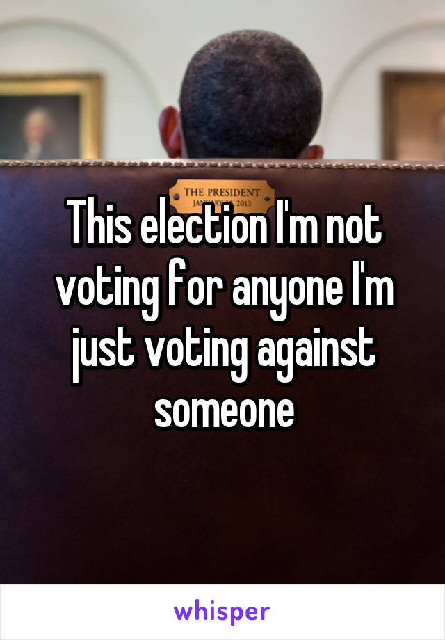 This election I'm not voting for anyone I'm just voting against someone