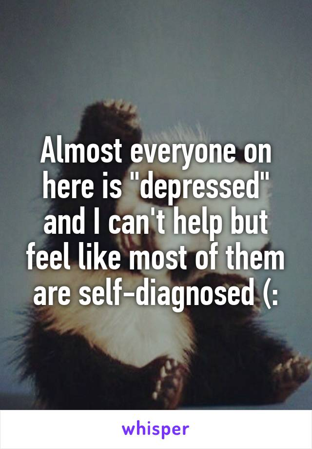 """Almost everyone on here is """"depressed"""" and I can't help but feel like most of them are self-diagnosed (:"""
