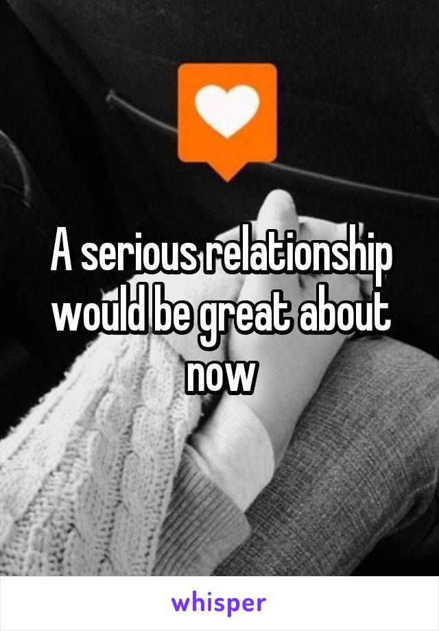 A serious relationship would be great about now