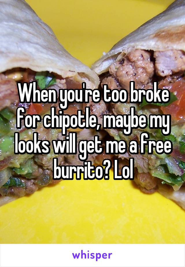 When you're too broke for chipotle, maybe my looks will get me a free burrito? Lol