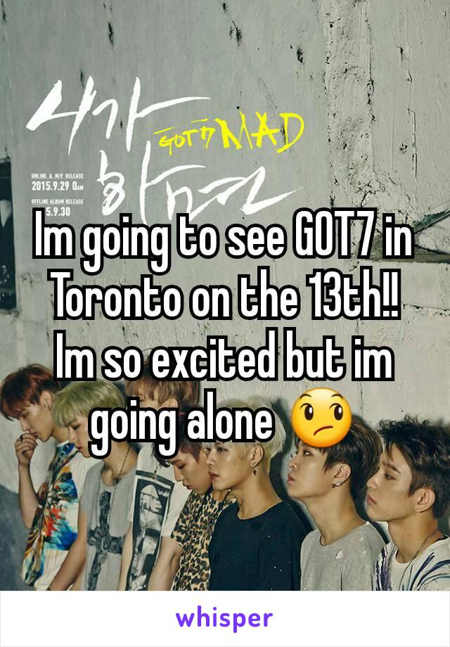 Im going to see GOT7 in Toronto on the 13th!! Im so excited but im going alone 😞