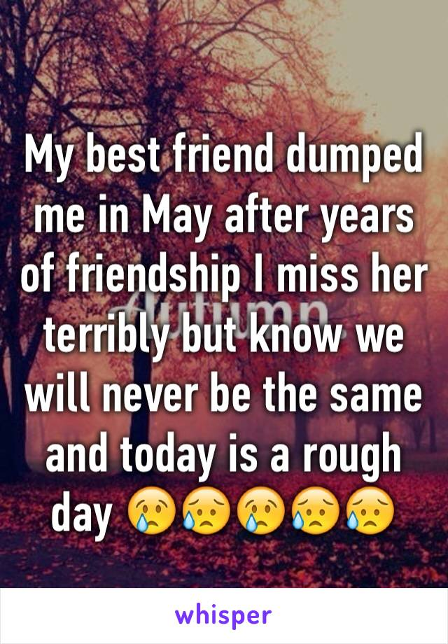 My best friend dumped me in May after years of friendship I miss her terribly but know we will never be the same and today is a rough day 😢😥😢😥😥