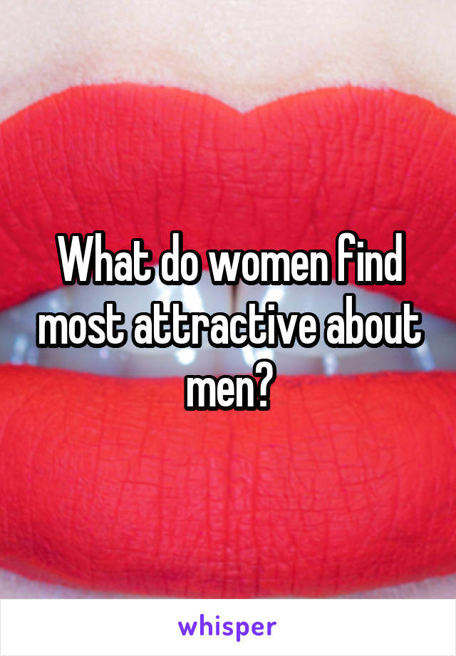 What do women find most attractive about men?