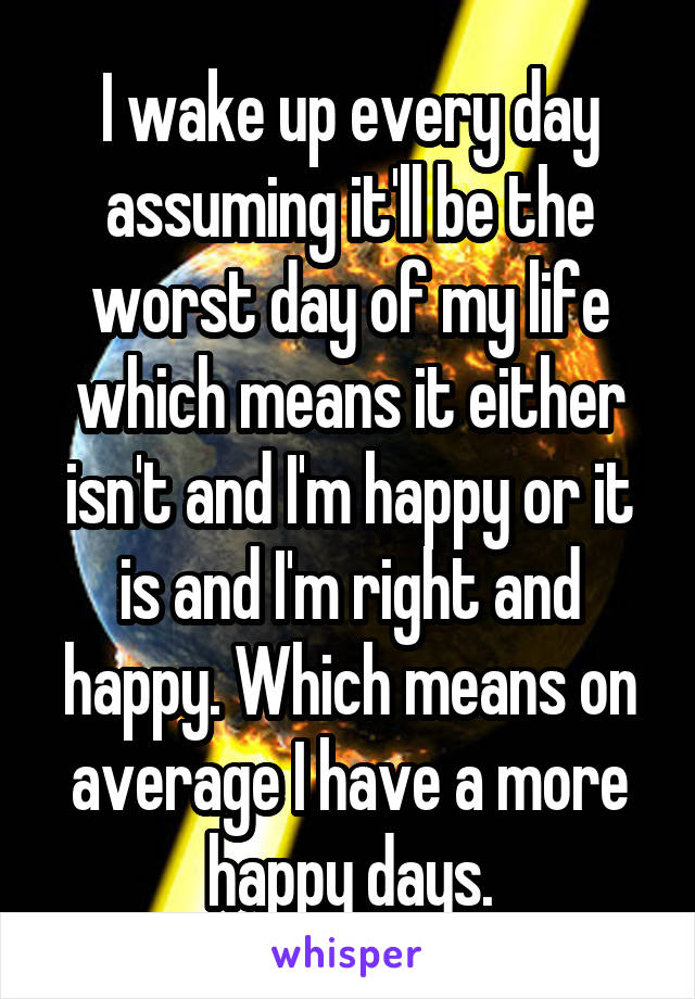 I wake up every day assuming it'll be the worst day of my life which means it either isn't and I'm happy or it is and I'm right and happy. Which means on average I have a more happy days.