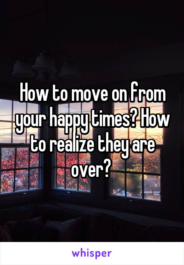 How to move on from your happy times? How to realize they are over?