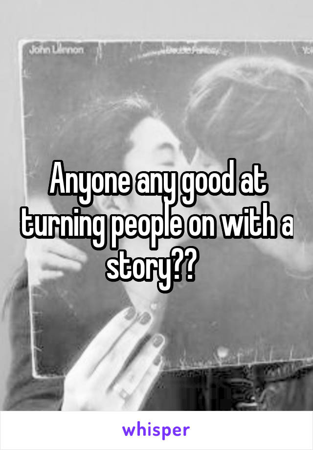 Anyone any good at turning people on with a story??