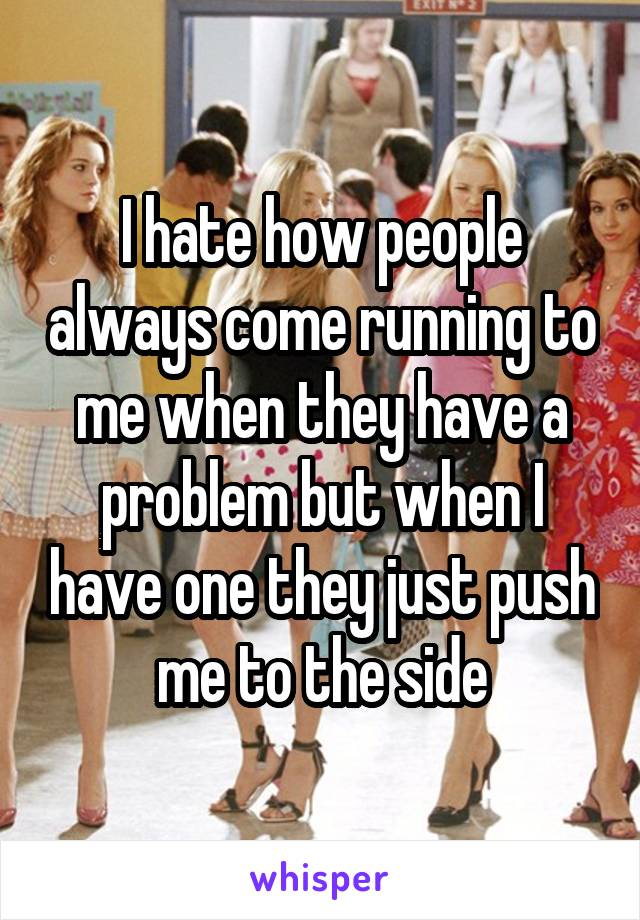 I hate how people always come running to me when they have a problem but when I have one they just push me to the side