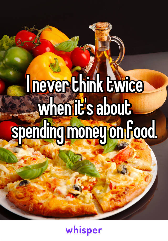 I never think twice when it's about spending money on food.