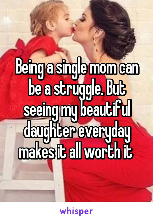 Being a single mom can be a struggle. But seeing my beautiful daughter everyday makes it all worth it