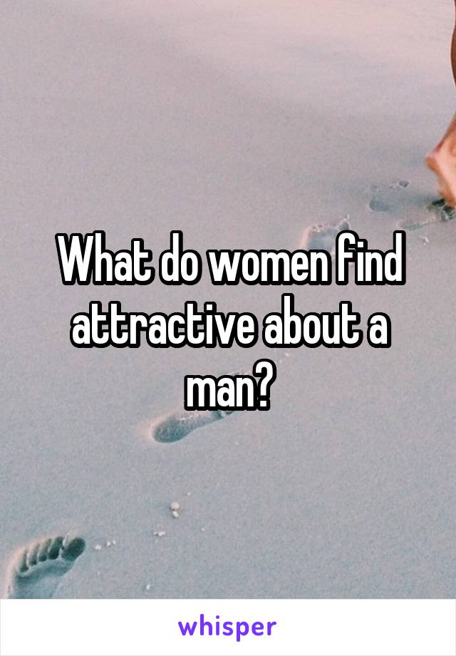 What do women find attractive about a man?