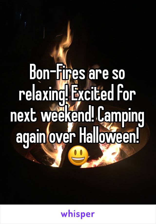Bon-Fires are so relaxing! Excited for next weekend! Camping again over Halloween! 😃