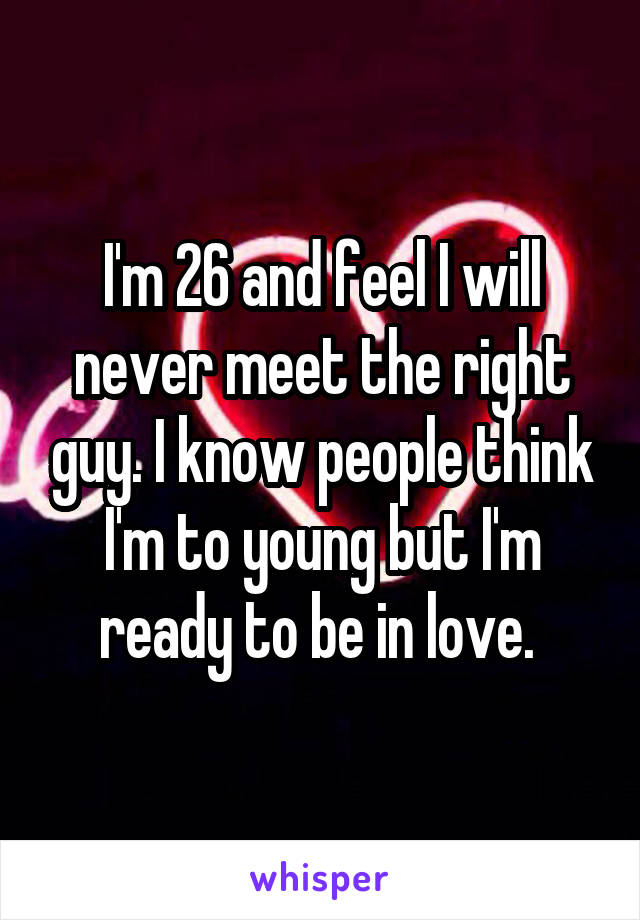 I'm 26 and feel I will never meet the right guy. I know people think I'm to young but I'm ready to be in love.