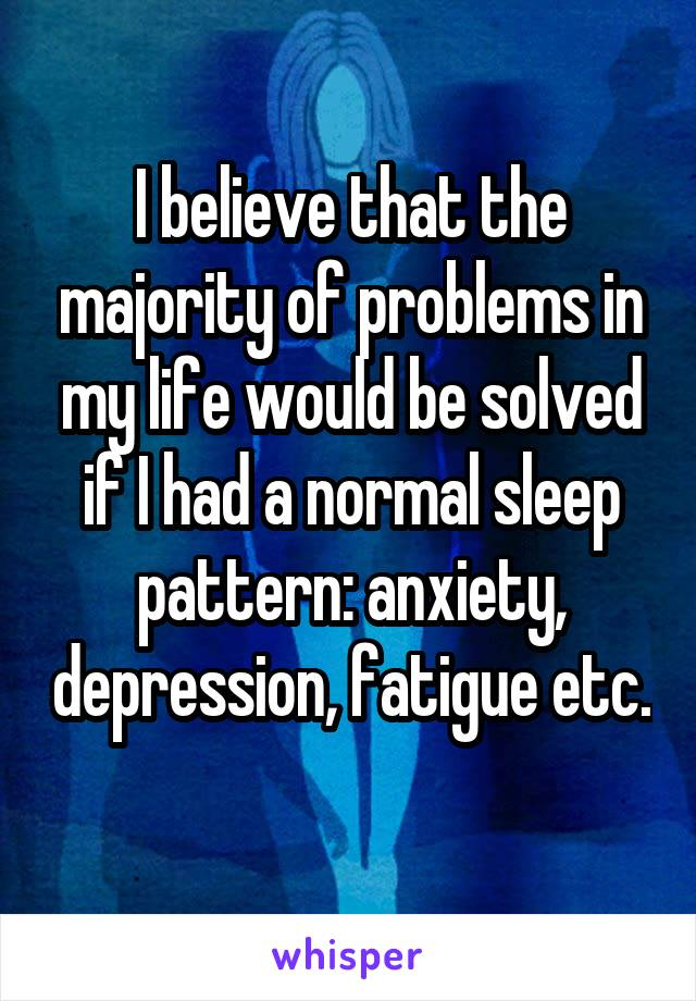 I believe that the majority of problems in my life would be solved if I had a normal sleep pattern: anxiety, depression, fatigue etc.