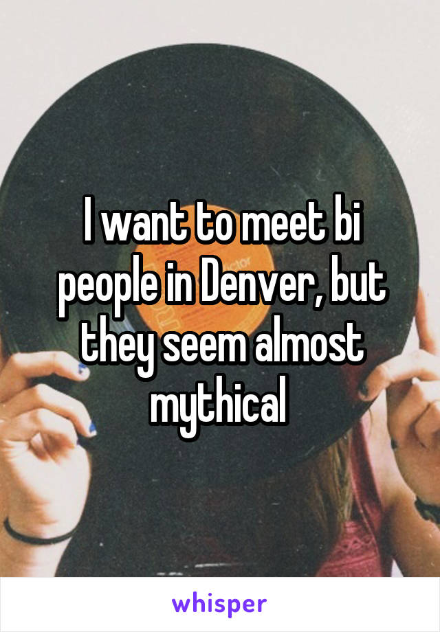 I want to meet bi people in Denver, but they seem almost mythical
