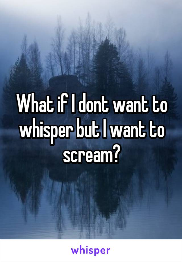 What if I dont want to whisper but I want to scream?