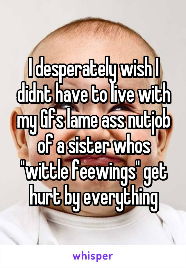 """I desperately wish I didnt have to live with my Gfs lame ass nutjob of a sister whos """"wittle feewings"""" get hurt by everything"""