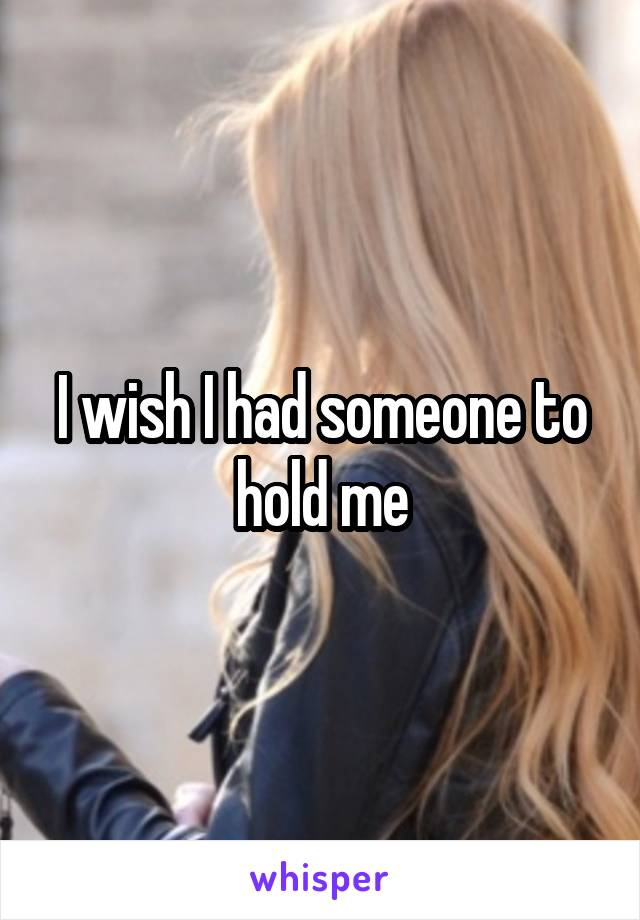 I wish I had someone to hold me