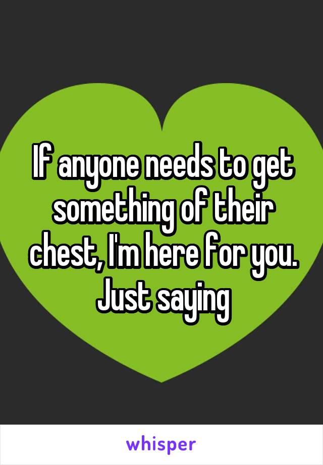 If anyone needs to get something of their chest, I'm here for you. Just saying